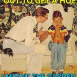 Easy mistake to make... :) | WHEN I SENT YOU OUT TO GET A HOE I MEANT THE GARDEN IMPLEMENT... | image tagged in memes,the probelm is,the problem is,gardening | made w/ Imgflip meme maker