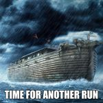 Noah's Ark | TIME FOR ANOTHER RUN | image tagged in noah's ark | made w/ Imgflip meme maker