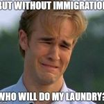 1990s First World Problems Meme | BUT WITHOUT IMMIGRATION WHO WILL DO MY LAUNDRY? | image tagged in memes,1990s first world problems | made w/ Imgflip meme maker