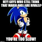 Just Read It. | HEY! GUYS WHO STILL THINK THAT MARIO AND I ARE RIVALS? YOU'RE TOO SLOW! | image tagged in memes,youre too slow sonic | made w/ Imgflip meme maker