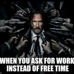 John wick 2 | WHEN YOU ASK FOR WORK INSTEAD OF FREE TIME | image tagged in john wick 2 | made w/ Imgflip meme maker