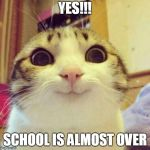 Smiling Cat Meme | YES!!! SCHOOL IS ALMOST OVER | image tagged in memes,smiling cat | made w/ Imgflip meme maker
