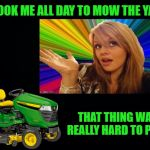 Blonde yard-work  | IT TOOK ME ALL DAY TO MOW THE YARD THAT THING WAS REALLY HARD TO PUSH | image tagged in funny memes,dumb blonde,lawnmower | made w/ Imgflip meme maker