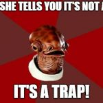 Take It From Me | WHEN SHE TELLS YOU IT'S NOT A TRAP IT'S A TRAP! | image tagged in memes,admiral ackbar relationship expert | made w/ Imgflip meme maker