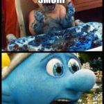 Smurf | BRING ME ANOTHER SMURF | image tagged in smurf | made w/ Imgflip meme maker