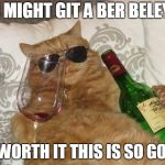 happy cat week immakeing memes for the holaday | I MIGHT GIT A BER BELEY IS WORTH IT THIS IS SO GOOD | image tagged in funny cat birthday | made w/ Imgflip meme maker