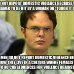 "Dwight Schrute Meme | MEN DO NOT REPORT DOMESTIC VIOLENCE BECAUSE THEY'RE ASHAMED TO BE HIT BY A WOMAN OR ""TOUGH IT UP?"" FALSE. MEN DO NOT REPORT DOMESTIC VIOLENC 