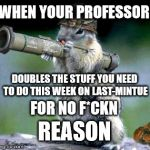 Bazooka Squirrel Meme | WHEN YOUR PROFESSOR DOUBLES THE STUFF YOU NEED TO DO THIS WEEK ON LAST-MINTUE FOR NO F*CKN REASON | image tagged in memes,bazooka squirrel | made w/ Imgflip meme maker