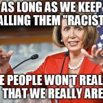 "Nancy Pelosi is crazy | AS LONG AS WE KEEP CALLING THEM ""RACISTS"" THE PEOPLE WON'T REALIZE THAT WE REALLY ARE 