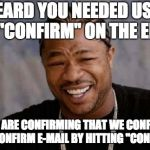 "confirm email | I HEARD YOU NEEDED US TO HIT ""CONFIRM"" ON THE EMAIL SO WE ARE CONFIRMING THAT WE CONFIRMED THE CONFIRM E-MAIL BY HITTING ""CONFIRM"" 