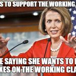 Nancy Pelosi is crazy | CLAIMS TO SUPPORT THE WORKING CLASS WHILE SAYING SHE WANTS TO RAISE TAXES ON THE WORKING CLASS | image tagged in nancy pelosi is crazy | made w/ Imgflip meme maker