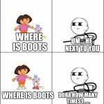 cereal guy | WHERE  IS BOOTS HE ON YOU WHAT?!? WHERE IS BOOTS DORA HOW MANY TIMES I...... UM....HE NEXT TO YOU WHERE IS BOOTS HE NEXT TO YOU | image tagged in cereal guy | made w/ Imgflip meme maker