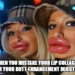 Duck Face Chicks Meme | WHEN YOU MISTAKE YOUR LIP COLLAGEN FOR YOUR BUTT-ENHANCEMENT INJECTION | image tagged in memes,duck face chicks | made w/ Imgflip meme maker