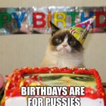 Grumpy Cat Birthday Meme | BIRTHDAYS ARE FOR PUSSIES | image tagged in memes,grumpy cat birthday,grumpy cat | made w/ Imgflip meme maker