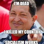Chavez Meme | I'M DEAD SOCIALISM WORKS I KILLED MY COUNTRY | image tagged in memes,chavez | made w/ Imgflip meme maker