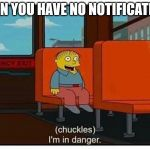 Ralph in danger | WHEN YOU HAVE NO NOTIFICATIONS | image tagged in ralph in danger | made w/ Imgflip meme maker