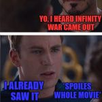 Literally everybody now | YO, I HEARD INFINITY WAR CAME OUT I ALREADY SAW IT *SPOILES WHOLE MOVIE* | image tagged in memes,marvel civil war 2 | made w/ Imgflip meme maker