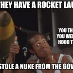 I'm way too Hood | WHEN THEY HAVE A ROCKET LAUNCHER BUT YOU STOLE A NUKE FROM THE GOVERNMENT YOU THOUGHT YOU WERE MORE HOOD THAN ME | image tagged in do we have a problem | made w/ Imgflip meme maker