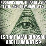 Illuminati | IF DINOSAURS HAVE TRIANGLE-SHAPED TEETH...AND THEY HAVE EYES... DOES THAT MEAN DINOSAURS ARE ILLUMINATIS? | image tagged in illuminati | made w/ Imgflip meme maker