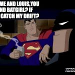 Batman And Superman Meme | SO? ME AND LOUIS,YOU AND BATGIRL? IF YOU CATCH MY DRIFT? CAPTION BY JAMIE FREDRICKSON 2018 | image tagged in memes,batman and superman | made w/ Imgflip meme maker