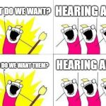 What Do We Want Meme | WHAT DO WE WANT? HEARING AIDS WHEN DO WE WANT THEM? HEARING AIDS | image tagged in memes,what do we want | made w/ Imgflip meme maker