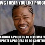 CMMI Explained | YO DAWG I HEAR YOU LIKE PROCESSES. SO HOW ABOUT A PROCESS TO REVIEW A PROCESS TO UPDATE A PROCESS TO DO SOMETHING? | image tagged in memes,yo dawg heard you,software | made w/ Imgflip meme maker