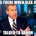 Alex Jones Talked To #QAnon | I WAS THERE WHEN ALEX JONES TALKED TO QANON | image tagged in memes,brian williams was there 2,alex jones,conspiracy theory,funny memes | made w/ Imgflip meme maker