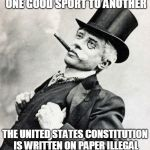 Smug gentleman | JUST A REMINDER FROM ONE GOOD SPORT TO ANOTHER THE UNITED STATES CONSTITUTION IS WRITTEN ON PAPER ILLEGAL TO MAKE IN THE UNITED STATES | image tagged in smug gentleman | made w/ Imgflip meme maker