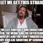 School Shootings | SO LET ME GET THIS STRAIGHT THE LEFT CONTROLS OUR EDUCATION SYSTEM, THE MEDIA, AND THE ENTERTAINMENT INDUSTRY, AND THEY DON'T UNDERSTAND WHY | image tagged in let me explain lebowski,school shooting,liberals,liberal logic,stupid liberals,hollywood liberals | made w/ Imgflip meme maker