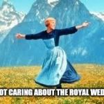 Look At All These Meme | ME NOT CARING ABOUT THE ROYAL WEDDING | image tagged in memes,look at all these | made w/ Imgflip meme maker