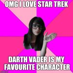 Now I am hated by both Star Wars & Star Trek fans (I regret nothing) | OMG I LOVE STAR TREK DARTH VADER IS MY FAVOURITE CHARACTER | image tagged in memes,idiot nerd girl | made w/ Imgflip meme maker