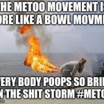 Explosive Diarrhea | THE METOO MOVEMENT IS MORE LIKE A BOWL MOVMENT EVERY BODY POOPS SO BRING ON THE SHIT STORM #METOO | image tagged in explosive diarrhea | made w/ Imgflip meme maker