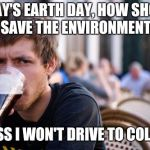 Lazy College Senior Meme | TODAY'S EARTH DAY, HOW SHOULD I SAVE THE ENVIRONMENT? GUESS I WON'T DRIVE TO COLLEGE | image tagged in memes,lazy college senior | made w/ Imgflip meme maker
