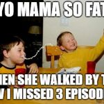 Yo Mamas So Fat Meme | YO MAMA SO FAT WHEN SHE WALKED BY THE TV I MISSED 3 EPISODES | image tagged in memes,yo mamas so fat | made w/ Imgflip meme maker