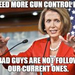 Liberal Lunacy | WE NEED MORE GUN CONTROL LAWS. THE BAD GUYS ARE NOT FOLLOWING OUR CURRENT ONES. | image tagged in nancy pelosi is crazy,gun control | made w/ Imgflip meme maker