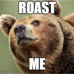 This is a real picture of me. I did not find the first picture of a bear on the Imgflip templates. | ROAST ME | image tagged in memes | made w/ Imgflip meme maker