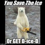 Chainsaw Bear Meme | You Save The Ice Or GET D-ice-D | image tagged in memes,chainsaw bear | made w/ Imgflip meme maker