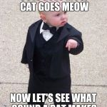 Baby Godfather Meme | COW GOES MOO, CAT GOES MEOW NOW LET'S SEE WHAT SOUND A RAT MAKES | image tagged in memes,baby godfather | made w/ Imgflip meme maker
