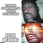 CNN be like | 10 DEAD IN SCHOOL SHOOTING  100 DEAD IN PLANE CRASH ROYAL WEDDING | image tagged in memes,sleeping shaq,cnn,royal wedding,school shooting,plane crash | made w/ Imgflip meme maker
