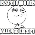 Challenge Accepted Rage Face Meme | MISSPELL WORDS? CHALLENGE EXCEPTED | image tagged in memes,challenge accepted rage face | made w/ Imgflip meme maker