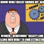 "You know what really grinds my gears | YOU KNOW WHAT REALLY GRINDS MY  GEARS? WOMEN "" REDEFINING"" BEAUTY AND TELLING MEN WHAT TO FIND ATTRACTIVE. 