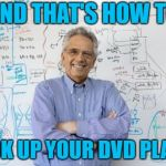 Engineering Professor Meme | AND THAT'S HOW TO HOOK UP YOUR DVD PLAYER | image tagged in memes,engineering professor | made w/ Imgflip meme maker