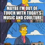 Skinner Out Of Touch | MAYBE I'M OUT OF TOUCH WITH TODAY'S MUSIC AND COULTURE NO, THE MUSIC IS JUST SHIT | image tagged in skinner out of touch | made w/ Imgflip meme maker