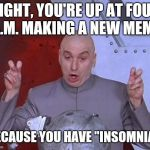 "Dr Evil Laser Meme | RIGHT, YOU'RE UP AT FOUR A.M. MAKING A NEW MEME BECAUSE YOU HAVE ""INSOMNIA"". 