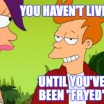 "Slick Fry Meme | YOU HAVEN'T LIVED UNTIL YOU'VE BEEN ""FRYED"" 