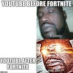 My life | YOUTUBE BEFORE FORTNITE YOUTUBE AFTER FORTNITE | image tagged in memes,sleeping shaq,fortnite,youtube | made w/ Imgflip meme maker