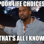 Kanye West | POOR LIFE CHOICES THAT'S ALL I KNOW | image tagged in kanye west | made w/ Imgflip meme maker