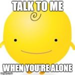 Simsimi Meme | TALK TO ME WHEN YOU'RE ALONE | image tagged in memes,simsimi | made w/ Imgflip meme maker