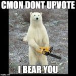 Chainsaw Bear Meme | CMON DONT UPVOTE I BEAR YOU | image tagged in memes,chainsaw bear | made w/ Imgflip meme maker