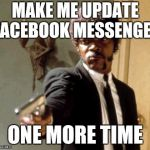 Say That Again I Dare You Meme | MAKE ME UPDATE FACEBOOK MESSENGER ONE MORE TIME | image tagged in memes,say that again i dare you | made w/ Imgflip meme maker